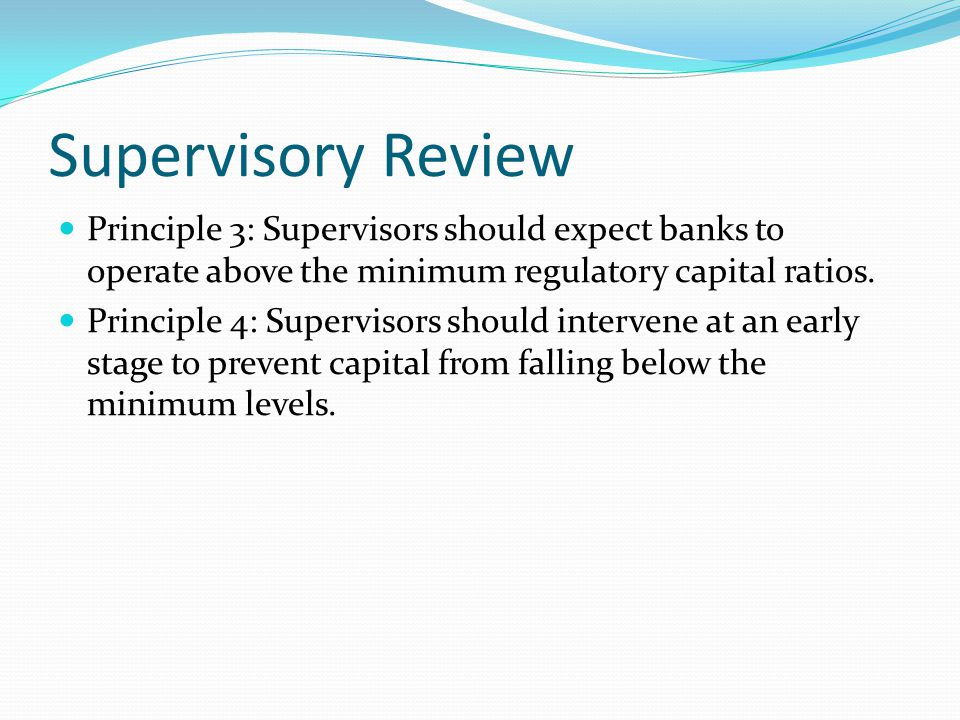 Supervisory Review Principle 3: Supervisors should expect banks to operate above the minimum regulatory capital ratios. Principle 4: Supervisors shoul