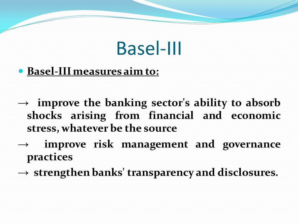 Basel-III Basel-III measures aim to: → improve the banking sector's ability to absorb shocks arising from financial and economic stress, whatever be t