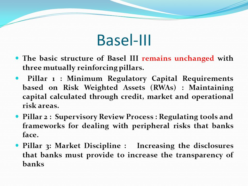 Basel-III The basic structure of Basel III remains unchanged with three mutually reinforcing pillars. Pillar 1 : Minimum Regulatory Capital Requiremen