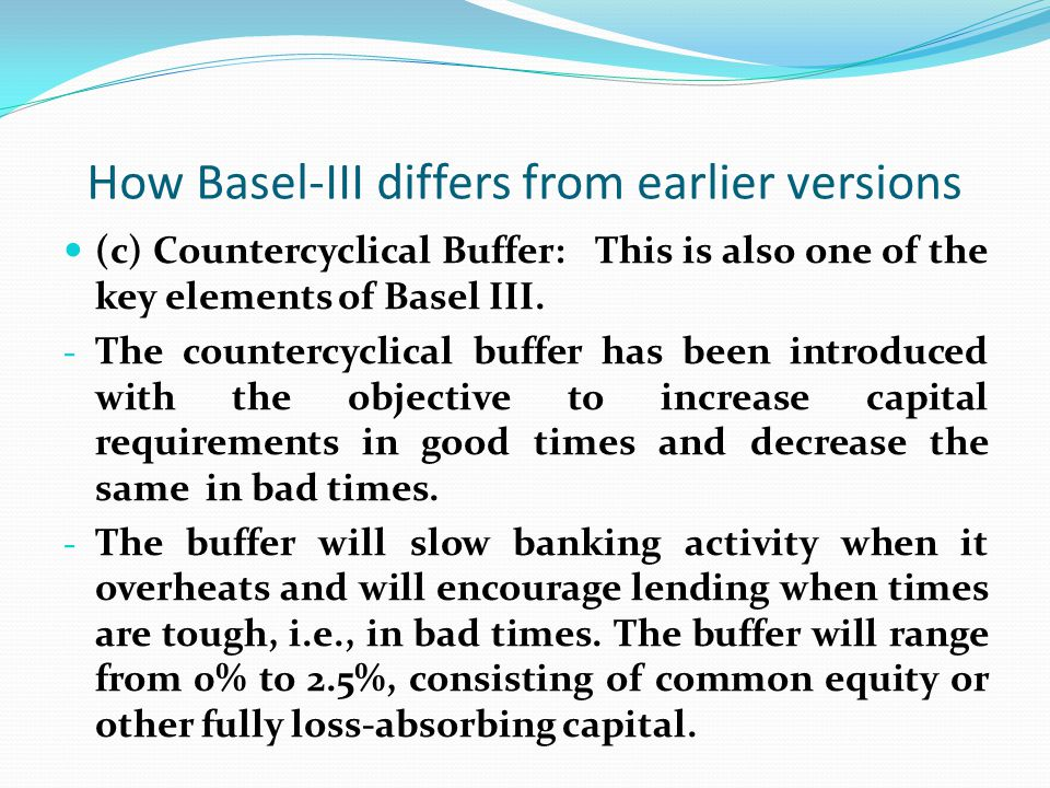How Basel-III differs from earlier versions (c) Countercyclical Buffer: This is also one of the key elements of Basel III. - The countercyclical buffe