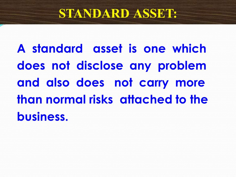 A standard asset is one which does not disclose any problem and also does not carry more than normal risks attached to the business. STANDARD ASSET: