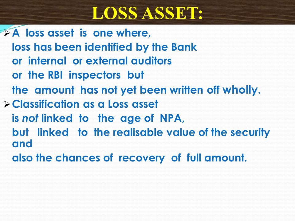  A loss asset is one where, loss has been identified by the Bank or internal or external auditors or the RBI inspectors but the amount has not yet be