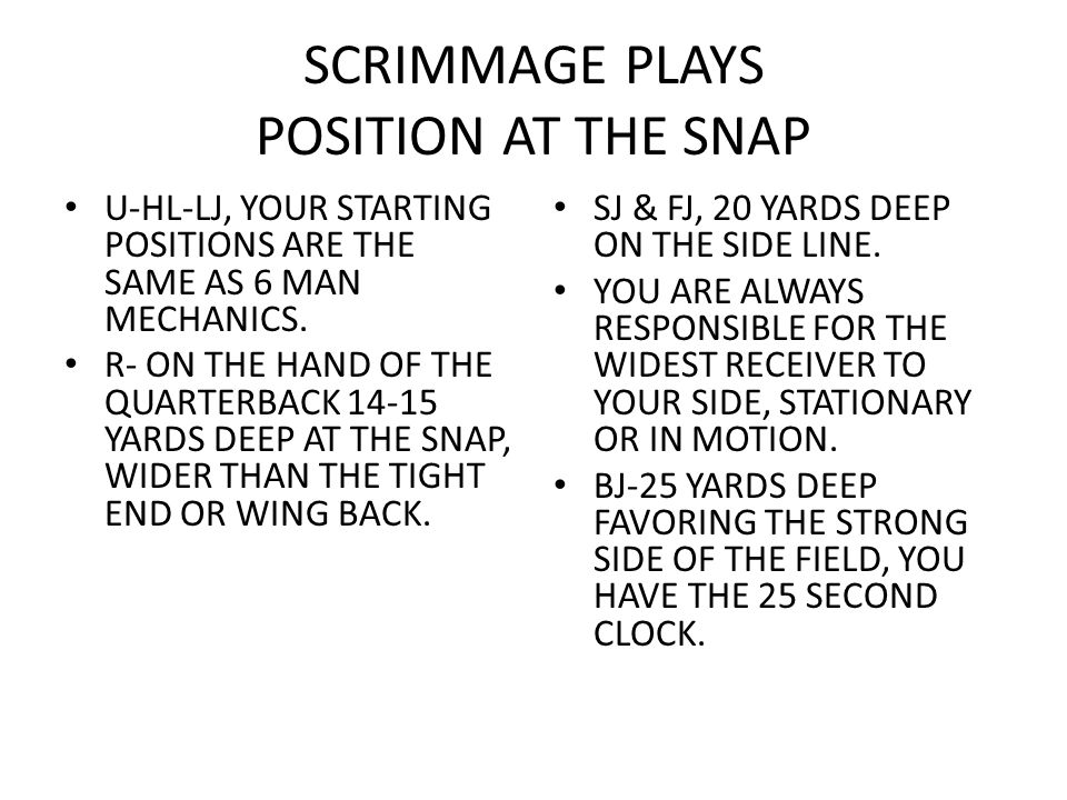 SCRIMMAGE PLAYS POSITION AT THE SNAP U-HL-LJ, YOUR STARTING POSITIONS ARE THE SAME AS 6 MAN MECHANICS. R- ON THE HAND OF THE QUARTERBACK 14-15 YARDS D