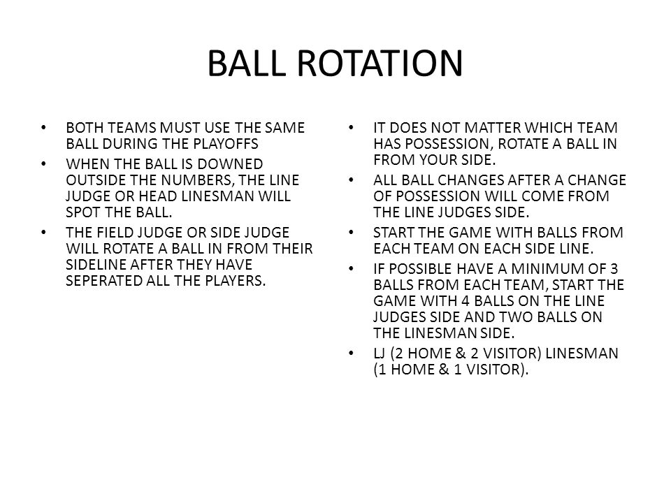 BALL ROTATION BOTH TEAMS MUST USE THE SAME BALL DURING THE PLAYOFFS WHEN THE BALL IS DOWNED OUTSIDE THE NUMBERS, THE LINE JUDGE OR HEAD LINESMAN WILL