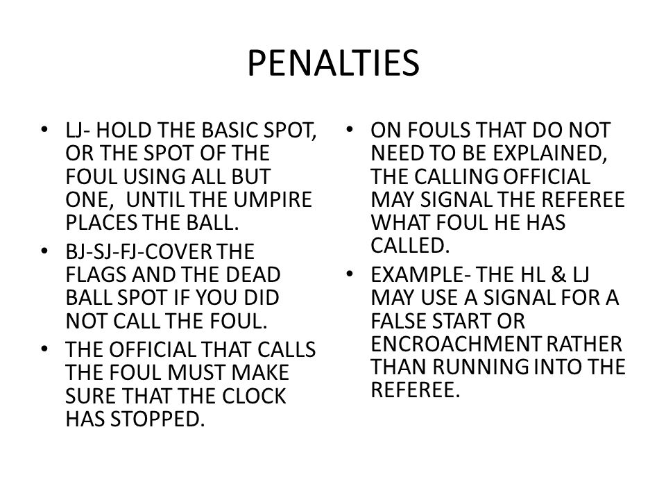 PENALTIES LJ- HOLD THE BASIC SPOT, OR THE SPOT OF THE FOUL USING ALL BUT ONE, UNTIL THE UMPIRE PLACES THE BALL. BJ-SJ-FJ-COVER THE FLAGS AND THE DEAD