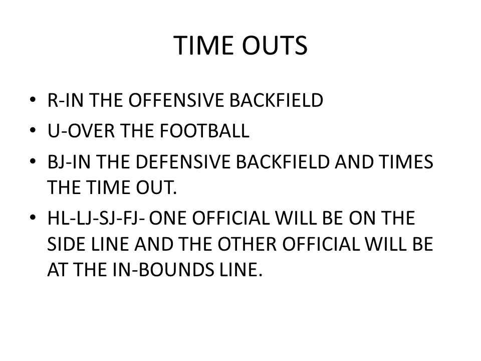 TIME OUTS R-IN THE OFFENSIVE BACKFIELD U-OVER THE FOOTBALL BJ-IN THE DEFENSIVE BACKFIELD AND TIMES THE TIME OUT. HL-LJ-SJ-FJ- ONE OFFICIAL WILL BE ON