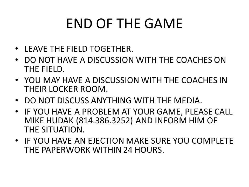 END OF THE GAME LEAVE THE FIELD TOGETHER. DO NOT HAVE A DISCUSSION WITH THE COACHES ON THE FIELD. YOU MAY HAVE A DISCUSSION WITH THE COACHES IN THEIR