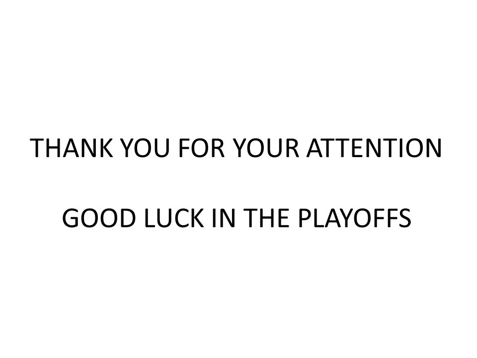 THANK YOU FOR YOUR ATTENTION GOOD LUCK IN THE PLAYOFFS