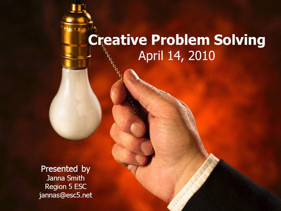 Creative Problem Solving April 14, 2010 Presented by Janna Smith Region 5 ESC jannas@esc5.net