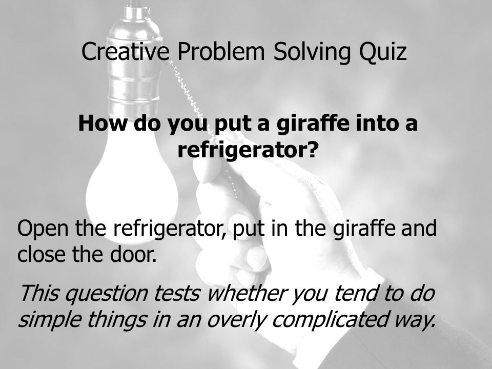 Creative Problem Solving Quiz How do you put a giraffe into a refrigerator.