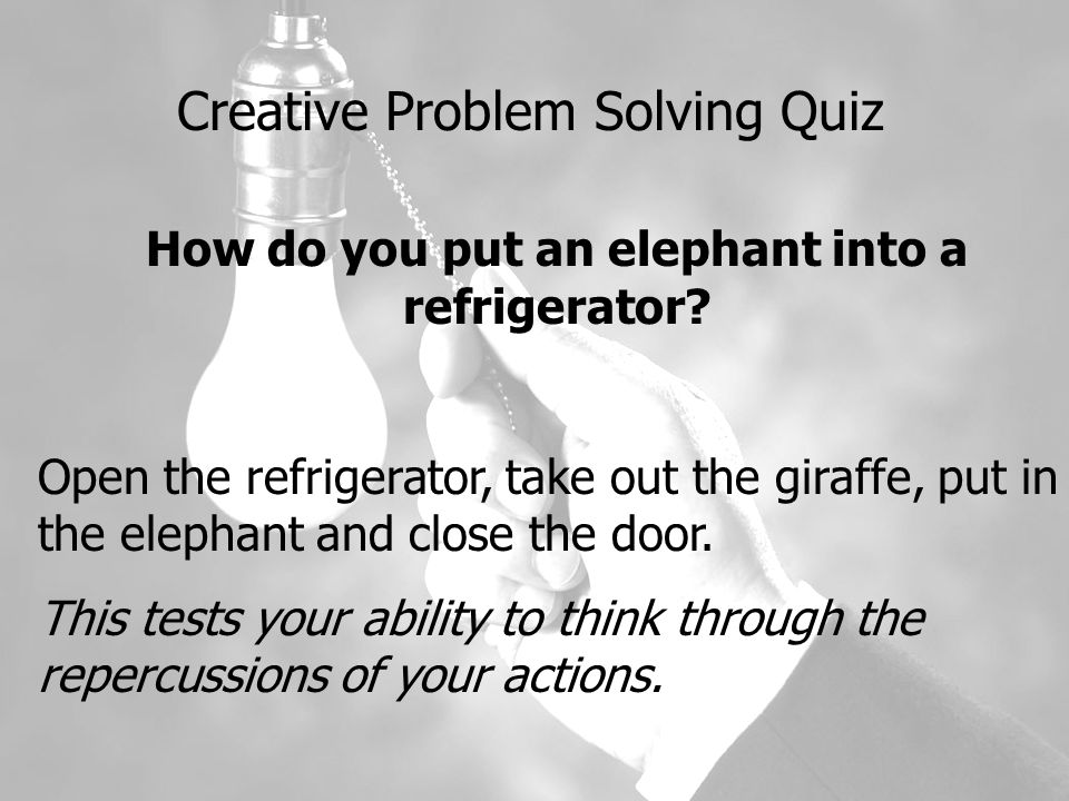 Creative Problem Solving Quiz How do you put an elephant into a refrigerator.