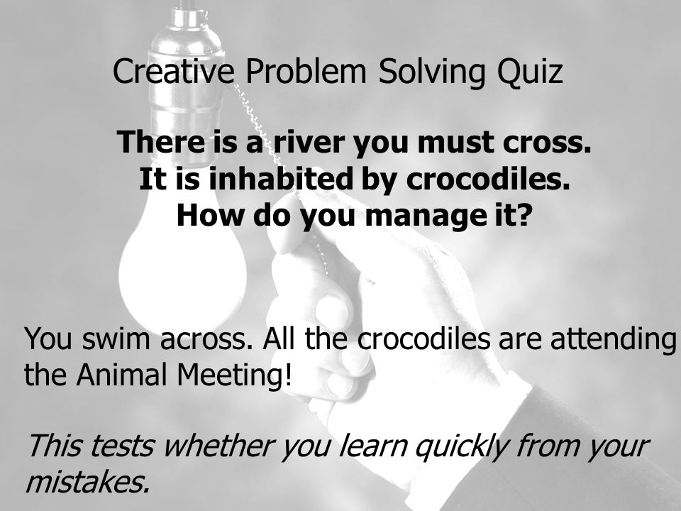 Creative Problem Solving Quiz There is a river you must cross.