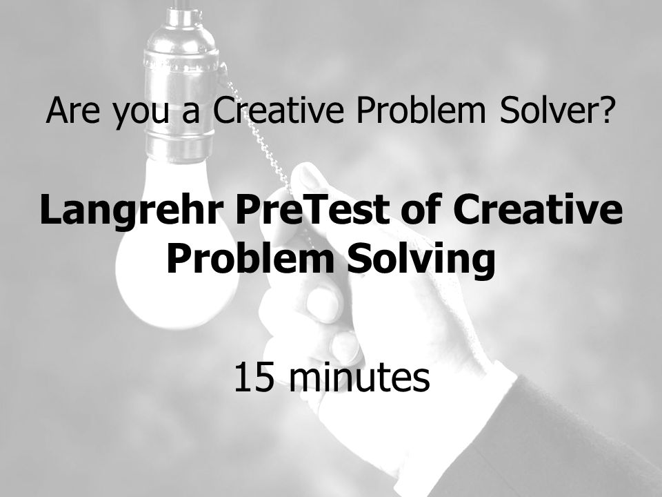Are you a Creative Problem Solver Langrehr PreTest of Creative Problem Solving 15 minutes