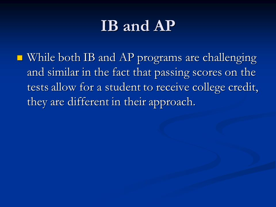 IB and AP While both IB and AP programs are challenging and similar in the fact that passing scores on the tests allow for a student to receive colleg
