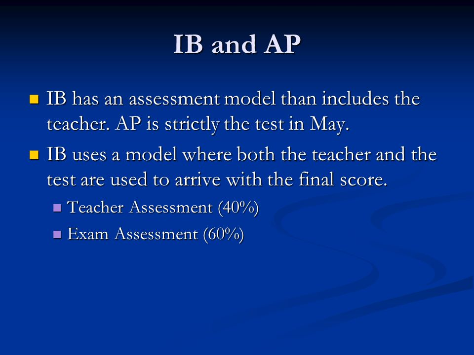 IB and AP IB has an assessment model than includes the teacher. AP is strictly the test in May. IB has an assessment model than includes the teacher.