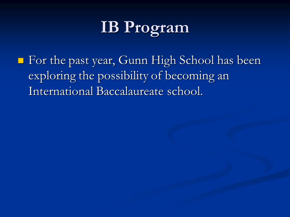 IB Program For the past year, Gunn High School has been exploring the possibility of becoming an International Baccalaureate school. For the past year
