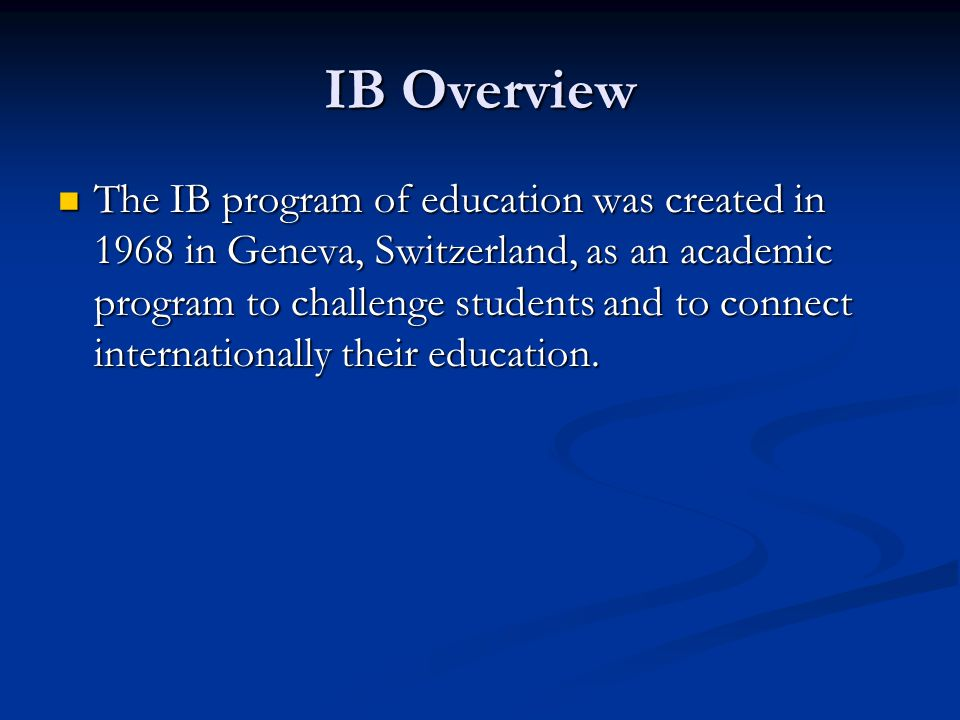 IB Overview The IB program of education was created in 1968 in Geneva, Switzerland, as an academic program to challenge students and to connect intern