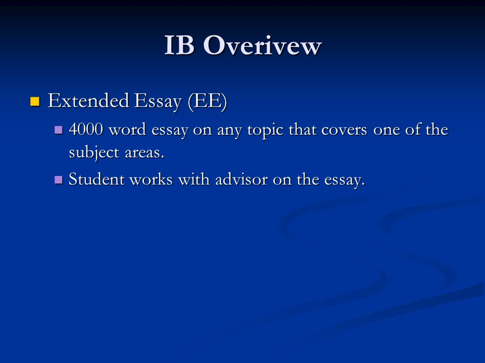 IB Overivew Extended Essay (EE) Extended Essay (EE) 4000 word essay on any topic that covers one of the subject areas. 4000 word essay on any topic th