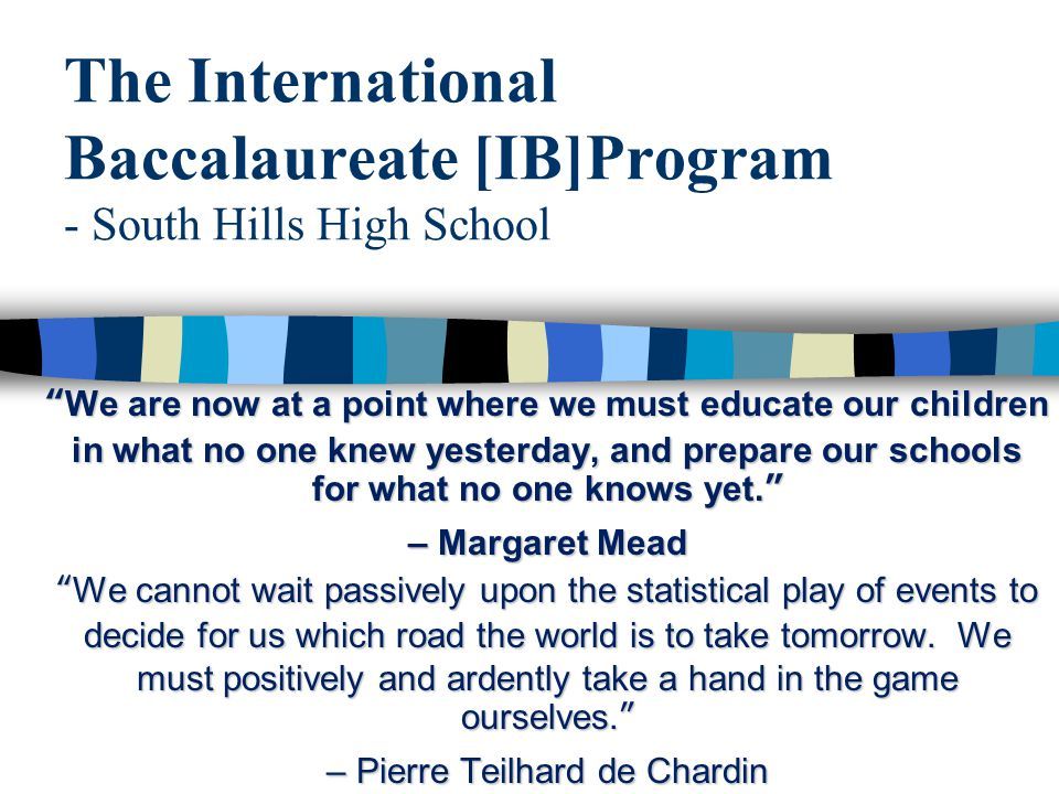 "The International Baccalaureate [IB]Program - South Hills High School ""We are now at a point where we must educate our children in what no one knew ye"