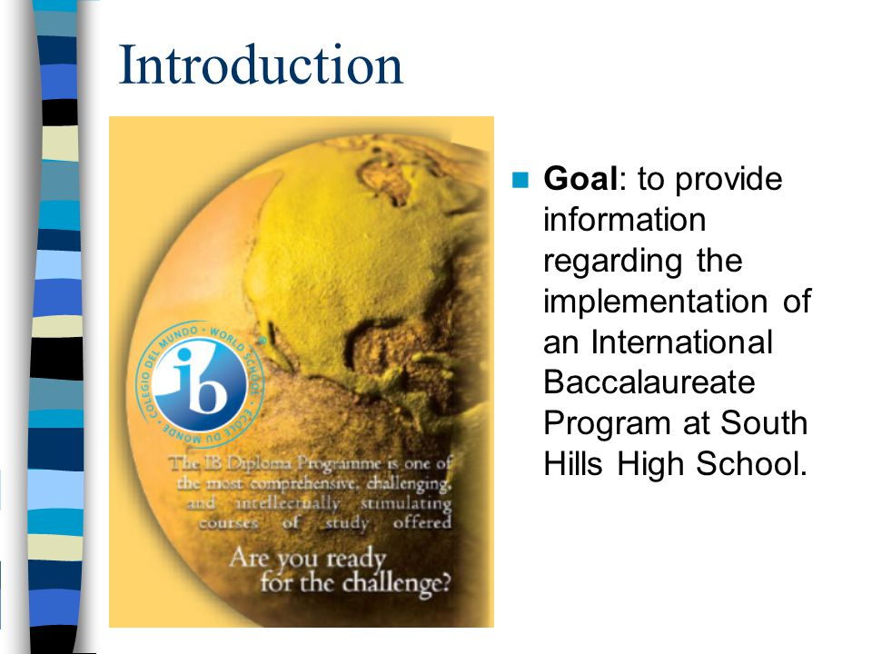 Introduction Goal: to provide information regarding the implementation of an International Baccalaureate Program at South Hills High School.