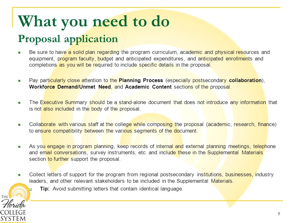 What you need to do Proposal application Be sure to have a solid plan regarding the program curriculum, academic and physical resources and equipment, program faculty, budget and anticipated expenditures, and anticipated enrollments and completions as you will be required to include specific details in the proposal.