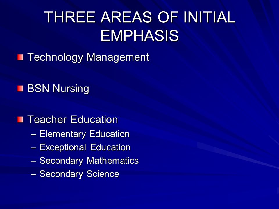 THREE AREAS OF INITIAL EMPHASIS Technology Management BSN Nursing Teacher Education –Elementary Education –Exceptional Education –Secondary Mathematics –Secondary Science