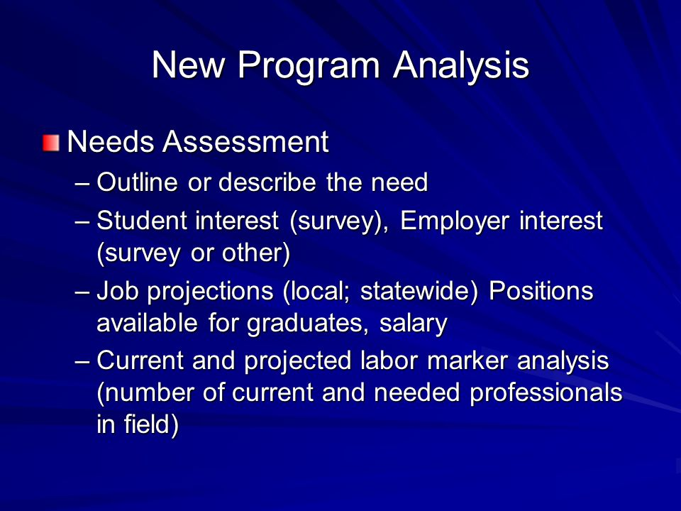 New Program Analysis Needs Assessment –Outline or describe the need –Student interest (survey), Employer interest (survey or other) –Job projections (local; statewide) Positions available for graduates, salary –Current and projected labor marker analysis (number of current and needed professionals in field)