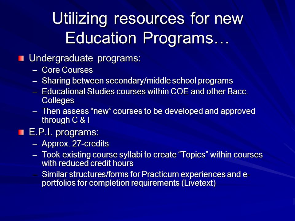 Utilizing resources for new Education Programs… Undergraduate programs: –Core Courses –Sharing between secondary/middle school programs –Educational Studies courses within COE and other Bacc.