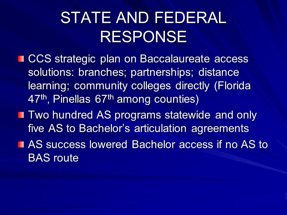 STATE AND FEDERAL RESPONSE CCS strategic plan on Baccalaureate access solutions: branches; partnerships; distance learning; community colleges directly (Florida 47 th, Pinellas 67 th among counties) Two hundred AS programs statewide and only five AS to Bachelor's articulation agreements AS success lowered Bachelor access if no AS to BAS route