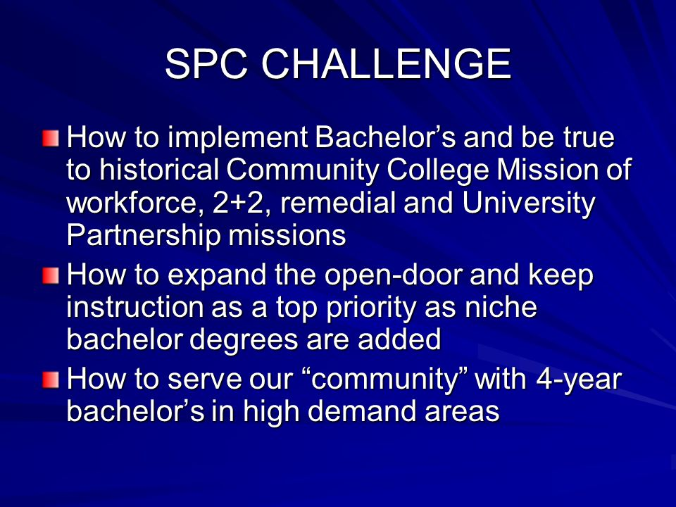 SPC CHALLENGE How to implement Bachelor's and be true to historical Community College Mission of workforce, 2+2, remedial and University Partnership missions How to expand the open-door and keep instruction as a top priority as niche bachelor degrees are added How to serve our community with 4-year bachelor's in high demand areas