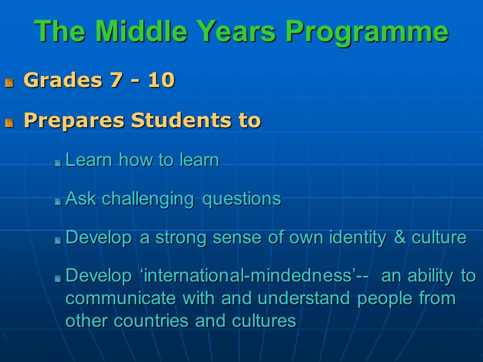 The Middle Years Programme Grades 7 - 10 Prepares Students to Learn how to learn Ask challenging questions Develop a strong sense of own identity & culture Develop 'international-mindedness'-- an ability to communicate with and understand people from other countries and cultures