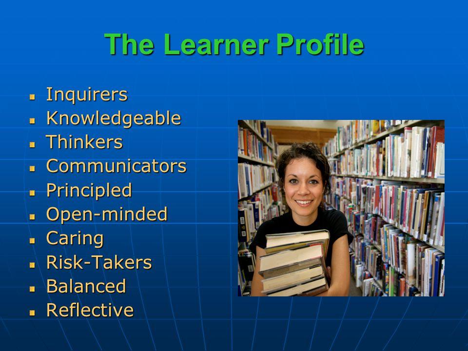 The Learner Profile InquirersKnowledgeableThinkersCommunicatorsPrincipledOpen-mindedCaringRisk-TakersBalancedReflective