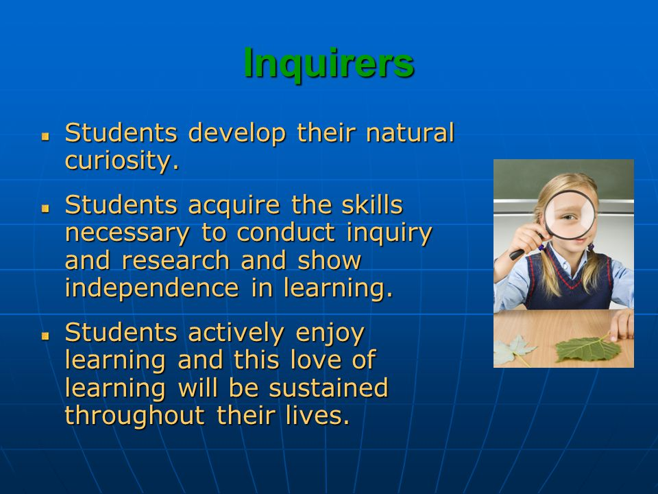 Inquirers Students develop their natural curiosity.