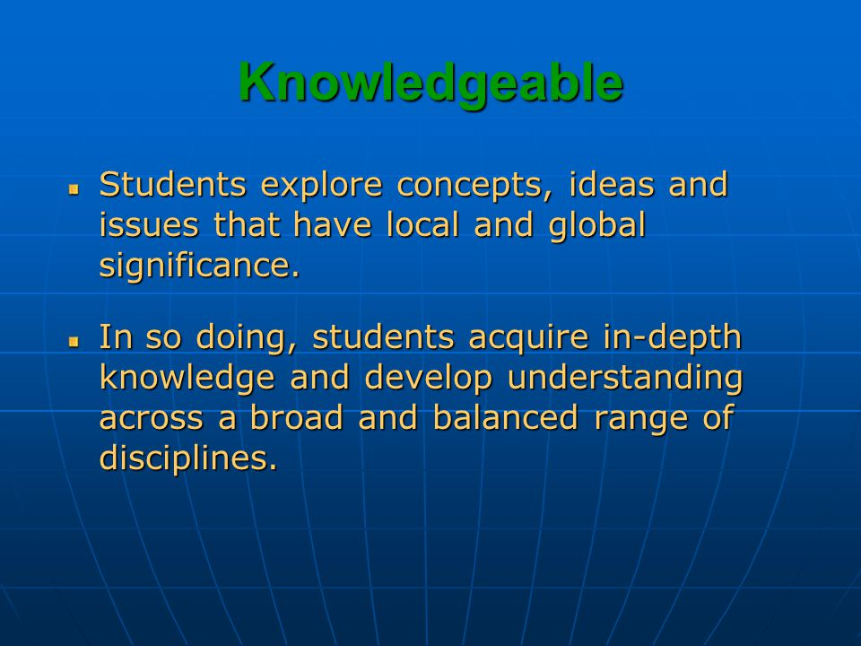 Knowledgeable Students explore concepts, ideas and issues that have local and global significance.