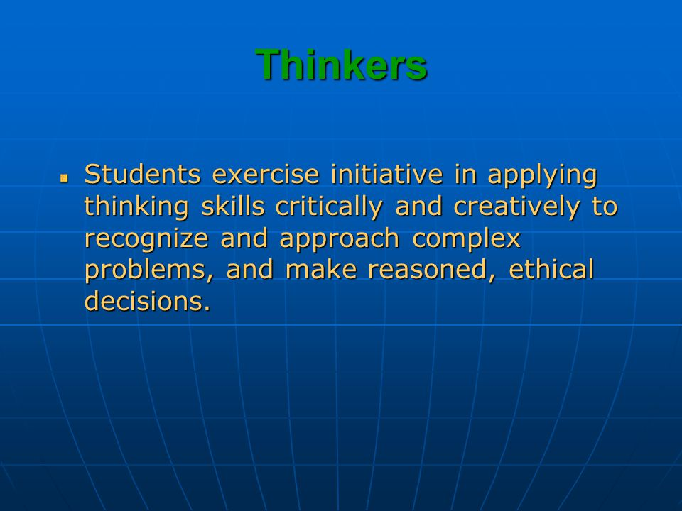 Thinkers Students exercise initiative in applying thinking skills critically and creatively to recognize and approach complex problems, and make reasoned, ethical decisions.