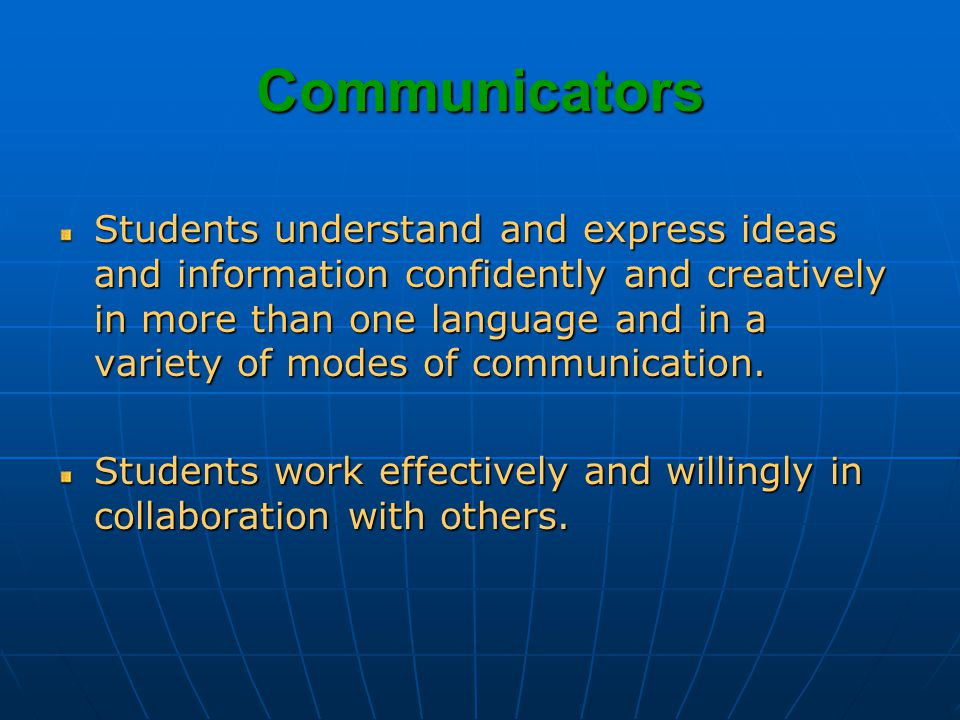 Communicators Students understand and express ideas and information confidently and creatively in more than one language and in a variety of modes of communication.