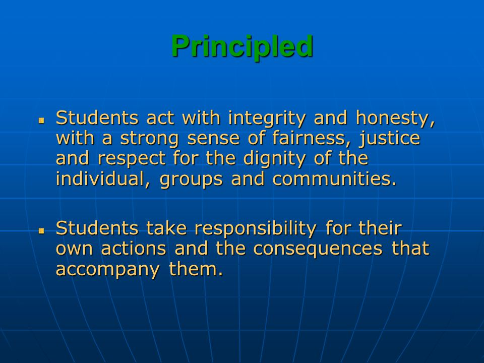 Principled Students act with integrity and honesty, with a strong sense of fairness, justice and respect for the dignity of the individual, groups and communities.