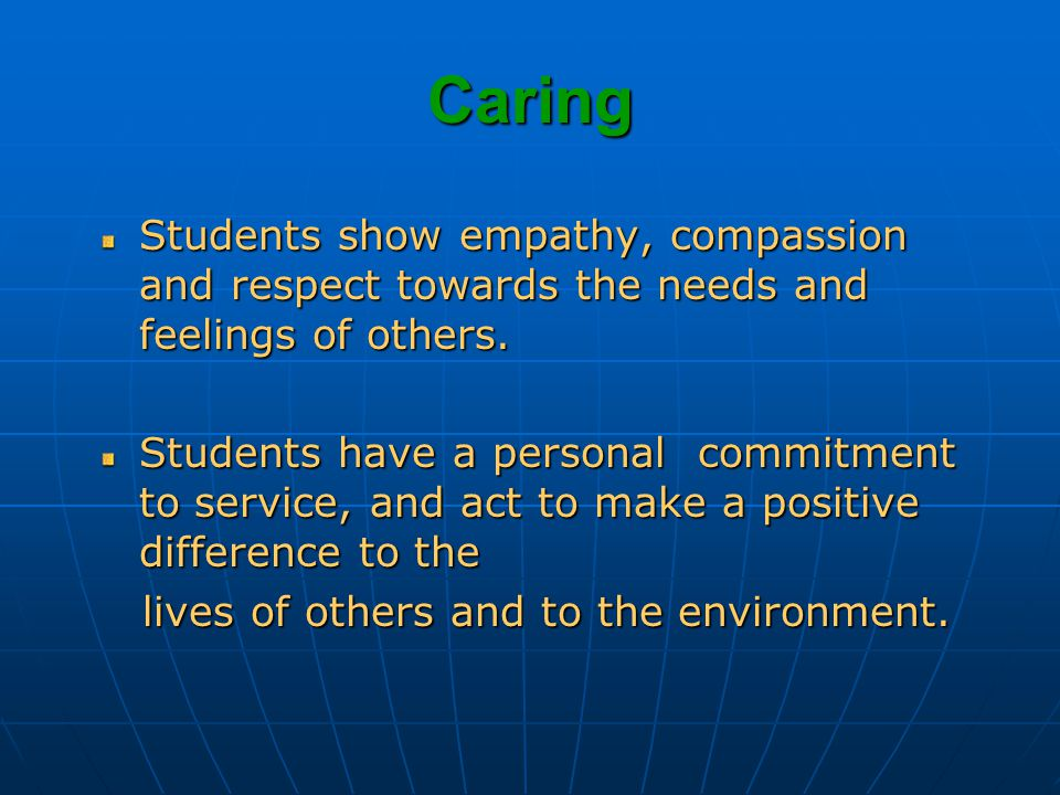 Caring Students show empathy, compassion and respect towards the needs and feelings of others.