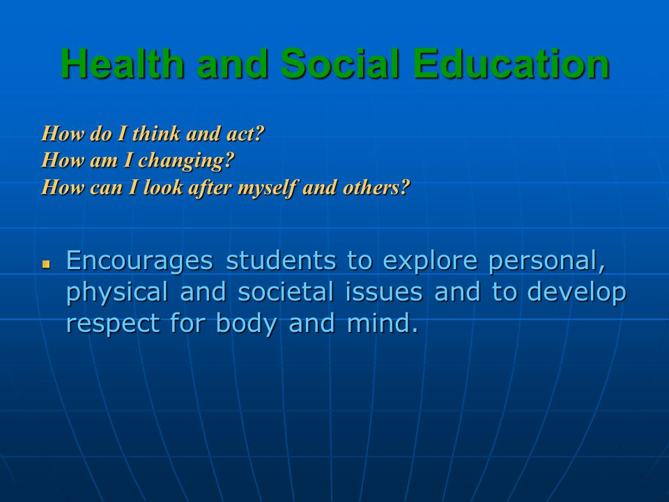 Health and Social Education Encourages students to explore personal, physical and societal issues and to develop respect for body and mind.