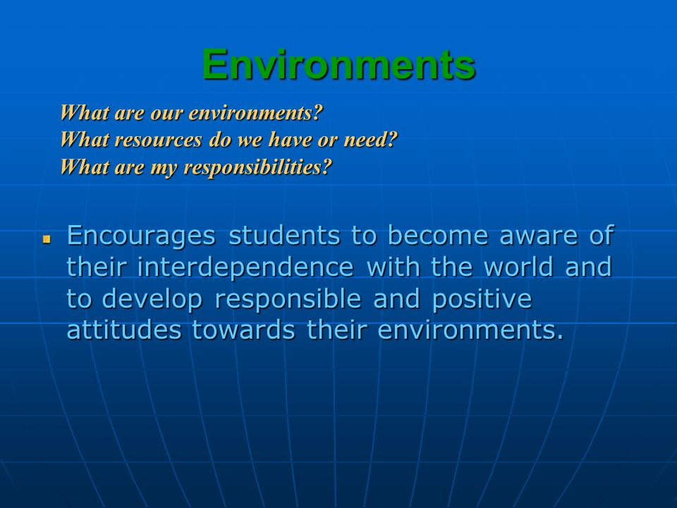 Environments Encourages students to become aware of their interdependence with the world and to develop responsible and positive attitudes towards their environments.