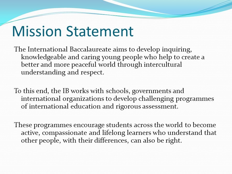 Mission Statement The International Baccalaureate aims to develop inquiring, knowledgeable and caring young people who help to create a better and mor