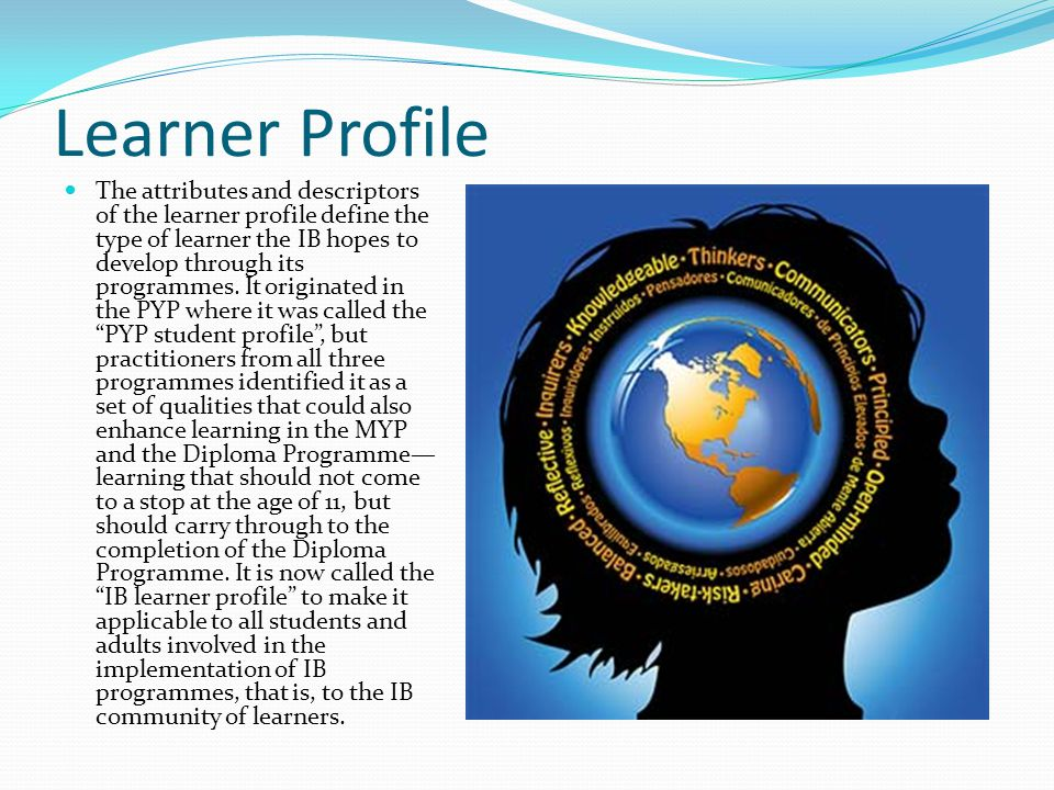 Learner Profile The attributes and descriptors of the learner profile define the type of learner the IB hopes to develop through its programmes. It or