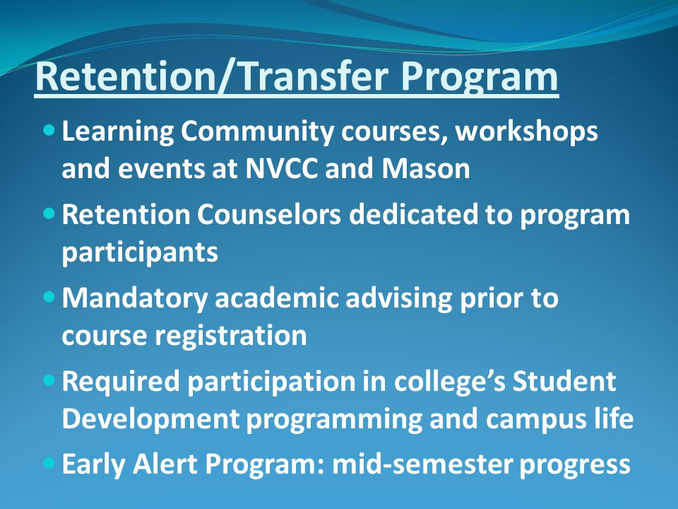 Retention/Transfer Program Learning Community courses, workshops and events at NVCC and Mason Retention Counselors dedicated to program participants Mandatory academic advising prior to course registration Required participation in college's Student Development programming and campus life Early Alert Program: mid-semester progress