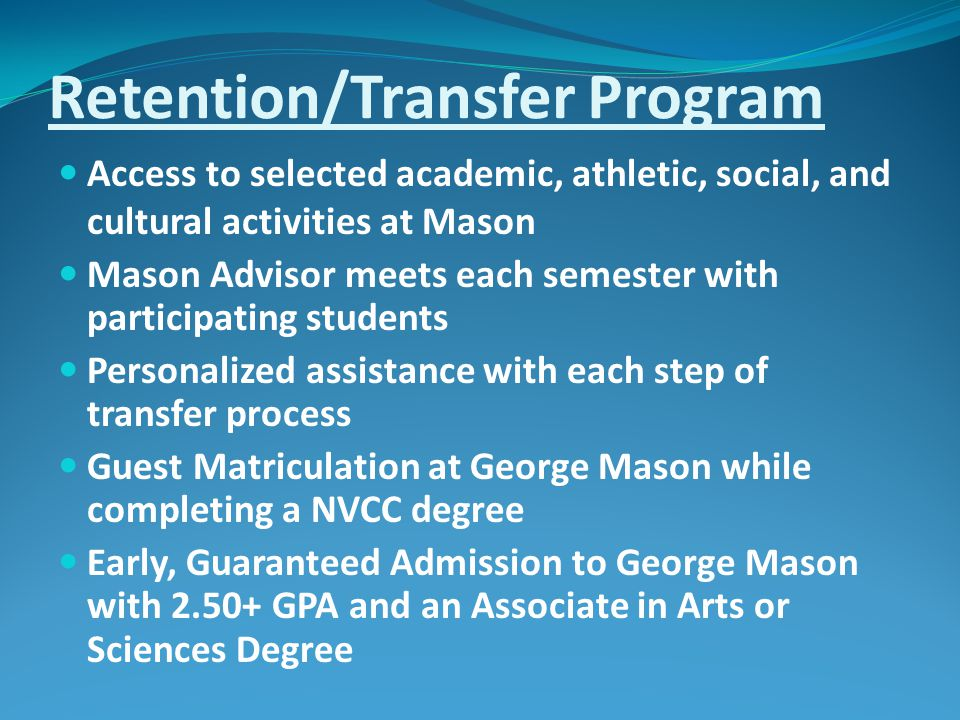 Retention/Transfer Program Access to selected academic, athletic, social, and cultural activities at Mason Mason Advisor meets each semester with participating students Personalized assistance with each step of transfer process Guest Matriculation at George Mason while completing a NVCC degree Early, Guaranteed Admission to George Mason with 2.50+ GPA and an Associate in Arts or Sciences Degree