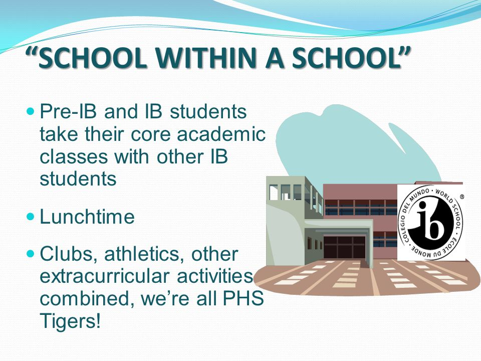 """""""SCHOOL WITHIN A SCHOOL"""" Pre-IB and IB students take their core academic classes with other IB students Lunchtime Clubs, athletics, other extracurricu"""