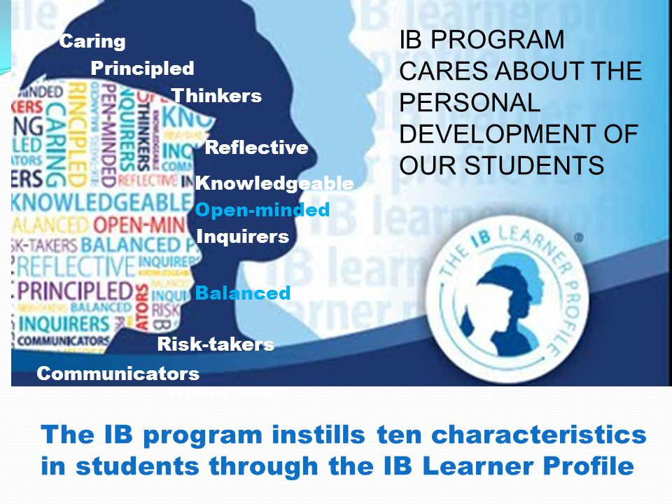 Thinkers The IB program instills ten characteristics in students through the IB Learner Profile Risk-takers Inquirers Principled Knowledgeable Reflective Balanced Caring Open-minded Thinkers Communicators Risk-takers Inquirers Principled Knowledgeable Reflective Balanced Caring Open-minded IB PROGRAM CARES ABOUT THE PERSONAL DEVELOPMENT OF OUR STUDENTS