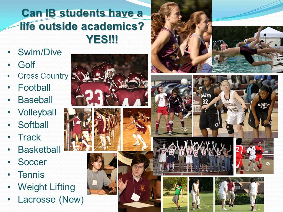 Swim/Dive Golf Cross Country Football Baseball Volleyball Softball Track Basketball Soccer Tennis Weight Lifting Lacrosse (New) Can IB students have a life outside academics.