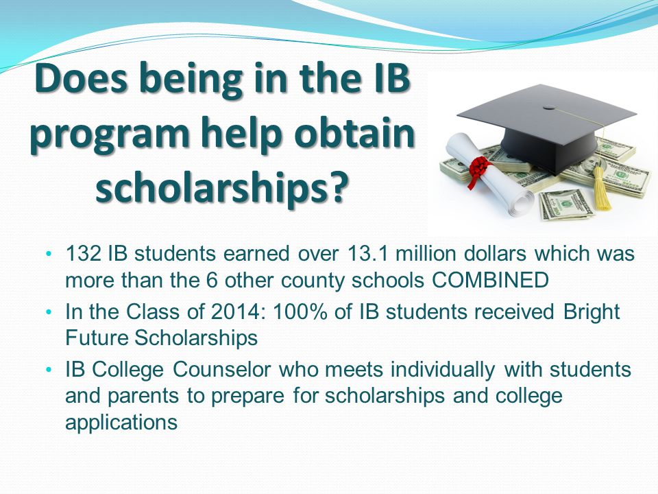 132 IB students earned over 13.1 million dollars which was more than the 6 other county schools COMBINED In the Class of 2014: 100% of IB students rec