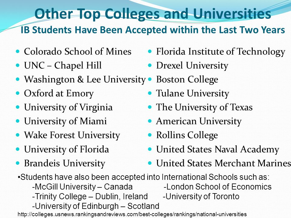 Other Top Colleges and Universities IB Students Have Been Accepted within the Last Two Years Colorado School of Mines UNC – Chapel Hill Washington & Lee University Oxford at Emory University of Virginia University of Miami Wake Forest University University of Florida Brandeis University Florida Institute of Technology Drexel University Boston College Tulane University The University of Texas American University Rollins College United States Naval Academy United States Merchant Marines Students have also been accepted into International Schools such as: -McGill University – Canada -London School of Economics -Trinity College – Dublin, Ireland -University of Toronto -University of Edinburgh – Scotland http://colleges.usnews.rankingsandreviews.com/best-colleges/rankings/national-universities