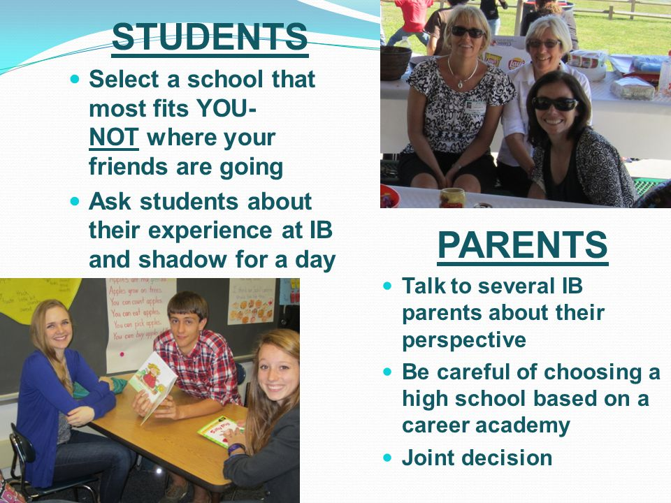 STUDENTS Select a school that most fits YOU- NOT where your friends are going Ask students about their experience at IB and shadow for a day PARENTS T